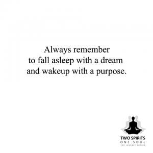 always-remember-to-fall-asleep-with--a-dream-and-wakeup-with-a-purpose